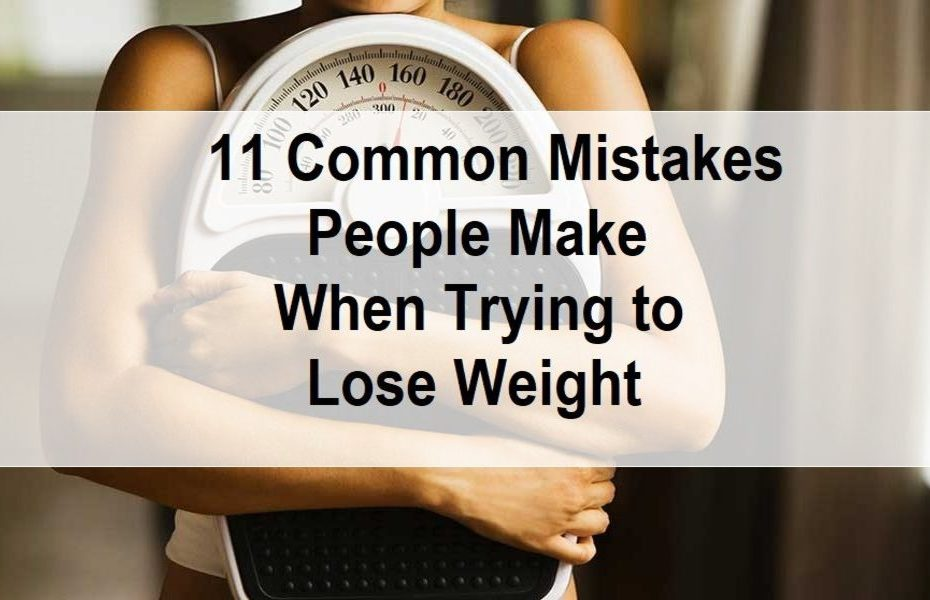 11 COMMON MISTAKES PEOPLE MAKE WHEN TRYING TO LOSE WEIGHT